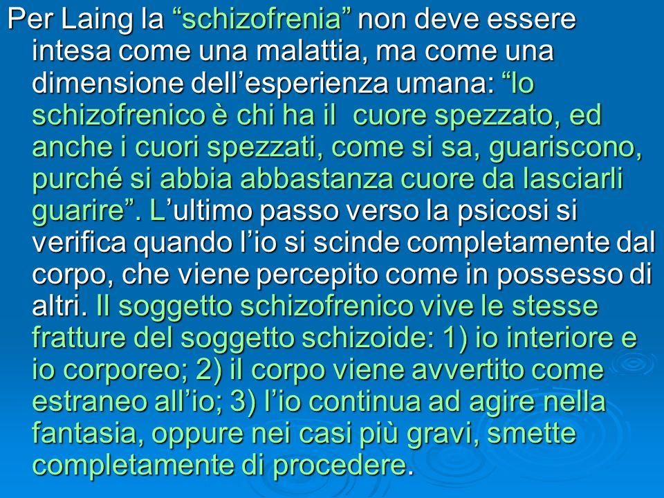 Per Laing la schizofrenia non deve essere intesa come una malattia, ma come una dimensione dellesperienza umana: lo schizofrenico è chi ha il cuore sp