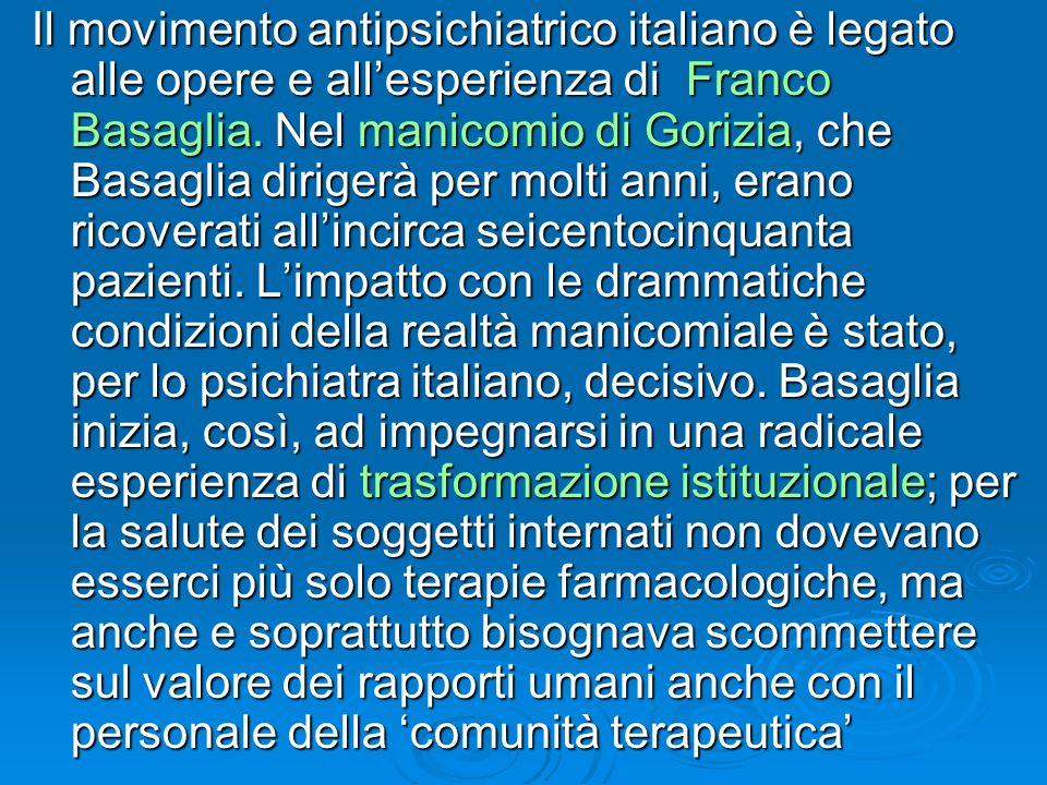 Il movimento antipsichiatrico italiano è legato alle opere e allesperienza di Franco Basaglia. Nel manicomio di Gorizia, che Basaglia dirigerà per mol