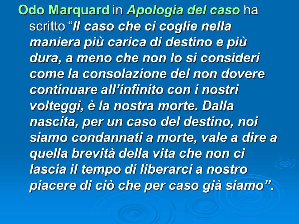 Odo Marquard in Apologia del caso ha scritto Il caso che ci coglie nella maniera più carica di destino e più dura, a meno che non lo si consideri come