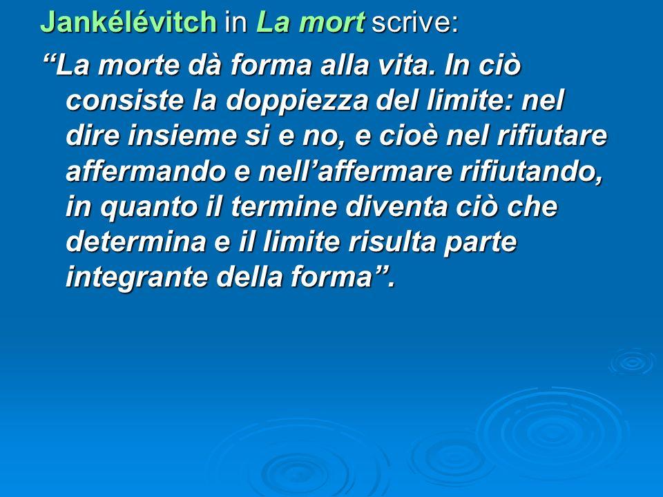 Jankélévitch in La mort scrive: La morte dà forma alla vita. In ciò consiste la doppiezza del limite: nel dire insieme si e no, e cioè nel rifiutare a