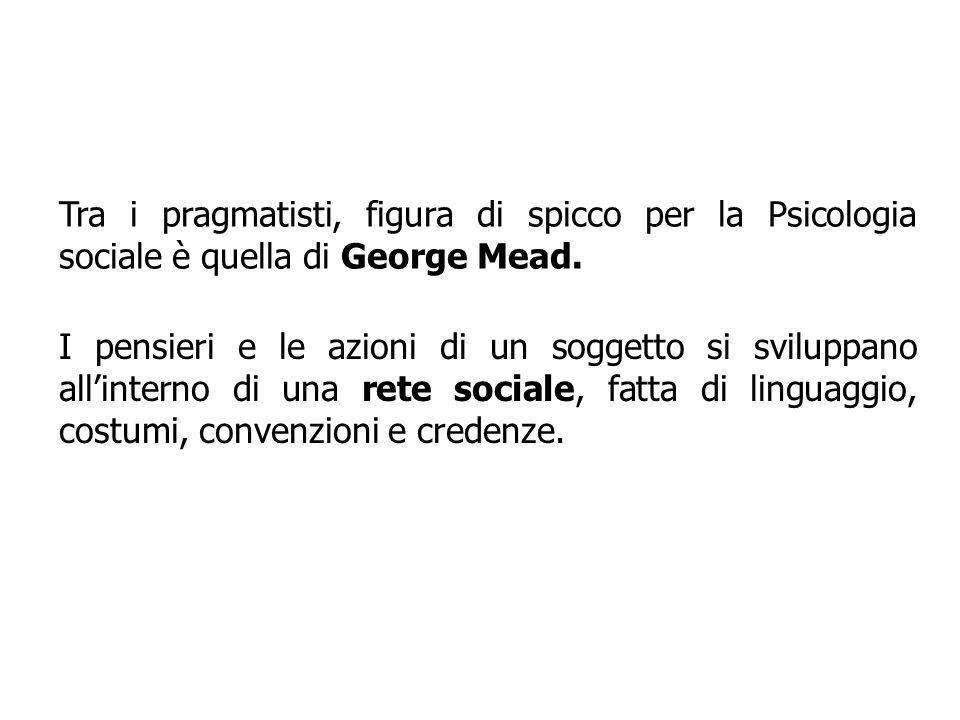 Tra i pragmatisti, figura di spicco per la Psicologia sociale è quella di George Mead. I pensieri e le azioni di un soggetto si sviluppano allinterno