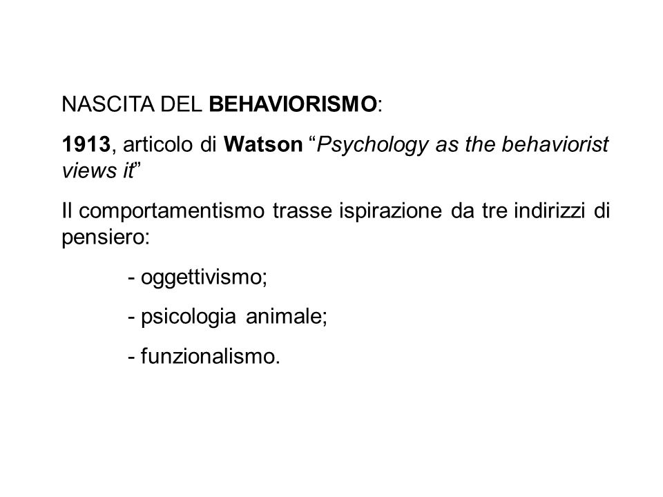 NASCITA DEL BEHAVIORISMO: 1913, articolo di Watson Psychology as the behaviorist views it Il comportamentismo trasse ispirazione da tre indirizzi di p