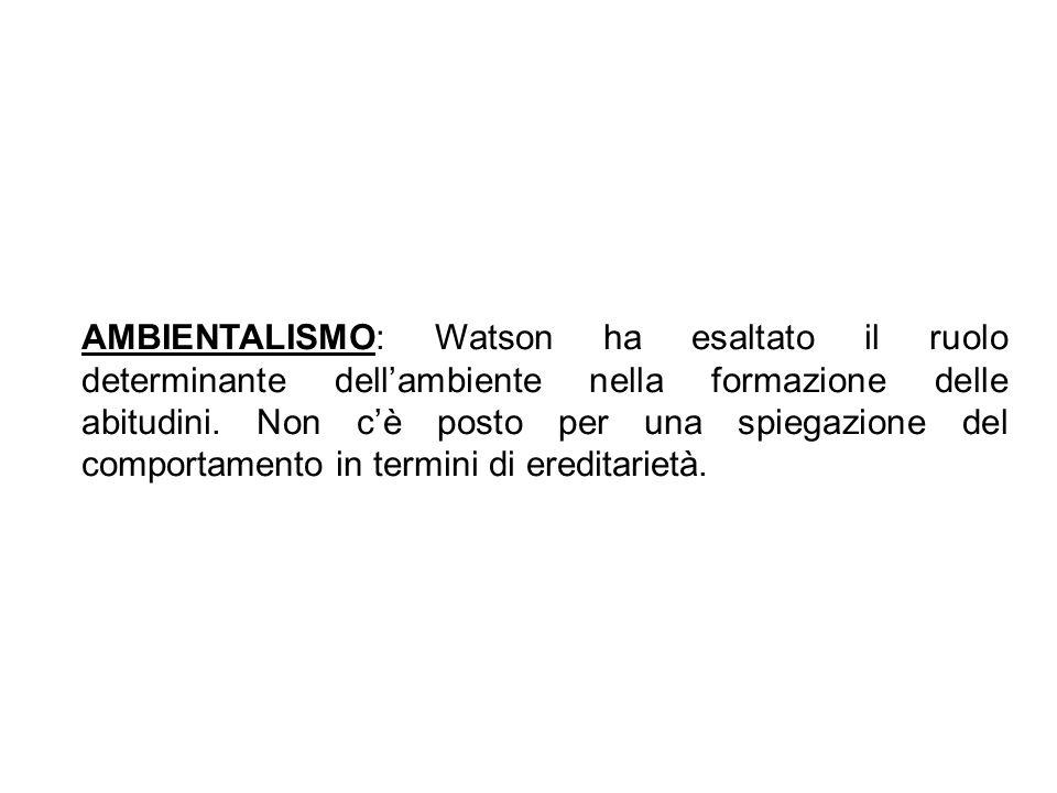 AMBIENTALISMO: Watson ha esaltato il ruolo determinante dellambiente nella formazione delle abitudini. Non cè posto per una spiegazione del comportame