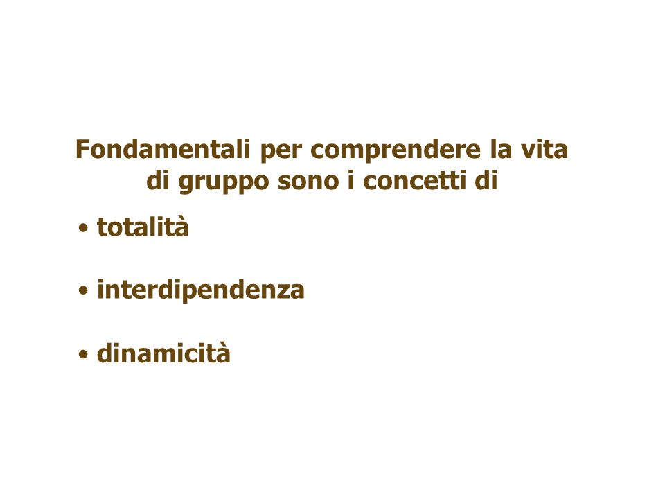 Fondamentali per comprendere la vita di gruppo sono i concetti di totalità dinamicità interdipendenza