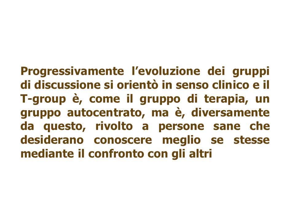Progressivamente levoluzione dei gruppi di discussione si orientò in senso clinico e il T-group è, come il gruppo di terapia, un gruppo autocentrato,