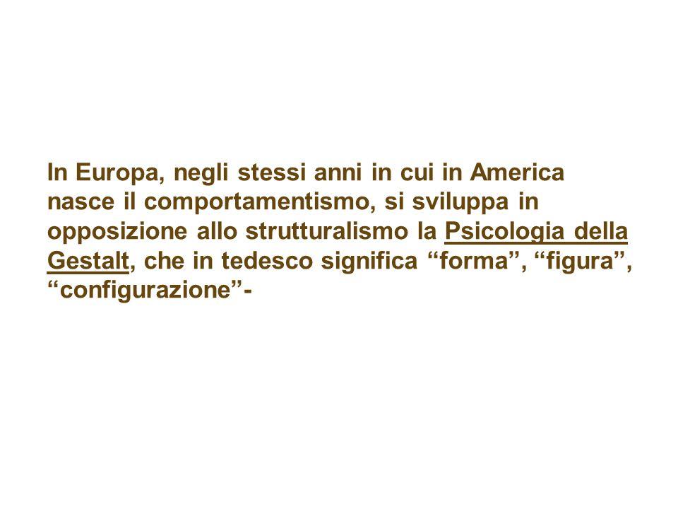 In Europa, negli stessi anni in cui in America nasce il comportamentismo, si sviluppa in opposizione allo strutturalismo la Psicologia della Gestalt,