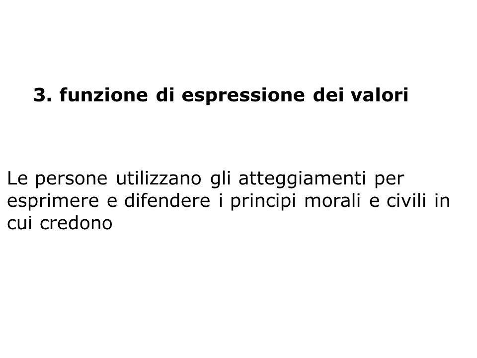 3. funzione di espressione dei valori Le persone utilizzano gli atteggiamenti per esprimere e difendere i principi morali e civili in cui credono