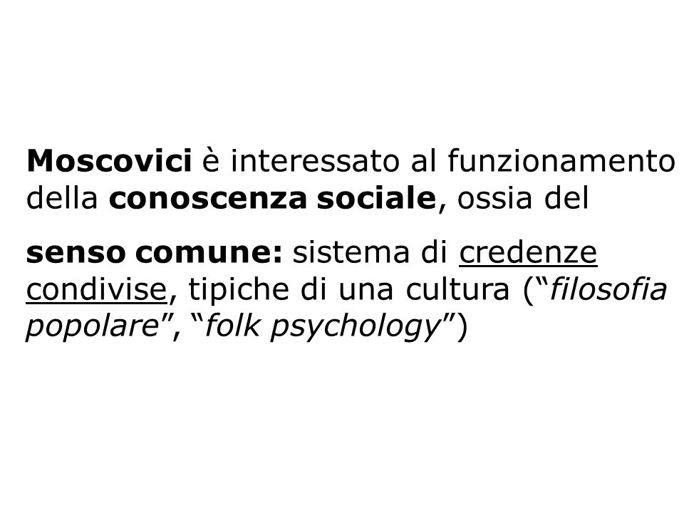 Moscovici è interessato al funzionamento della conoscenza sociale, ossia del senso comune: sistema di credenze condivise, tipiche di una cultura (filo
