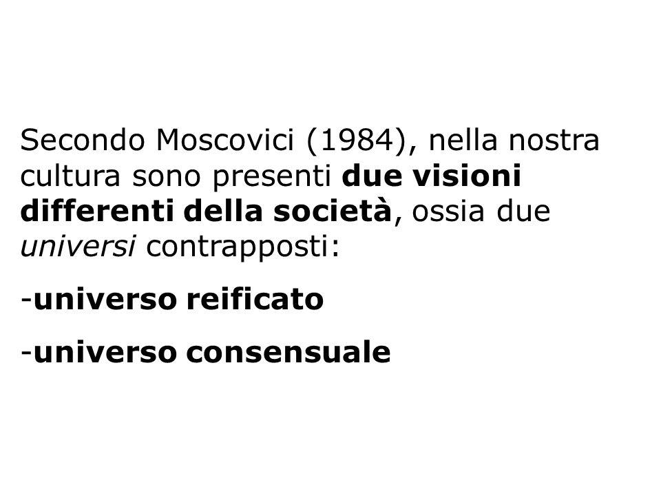 Secondo Moscovici (1984), nella nostra cultura sono presenti due visioni differenti della società, ossia due universi contrapposti: -universo reificat