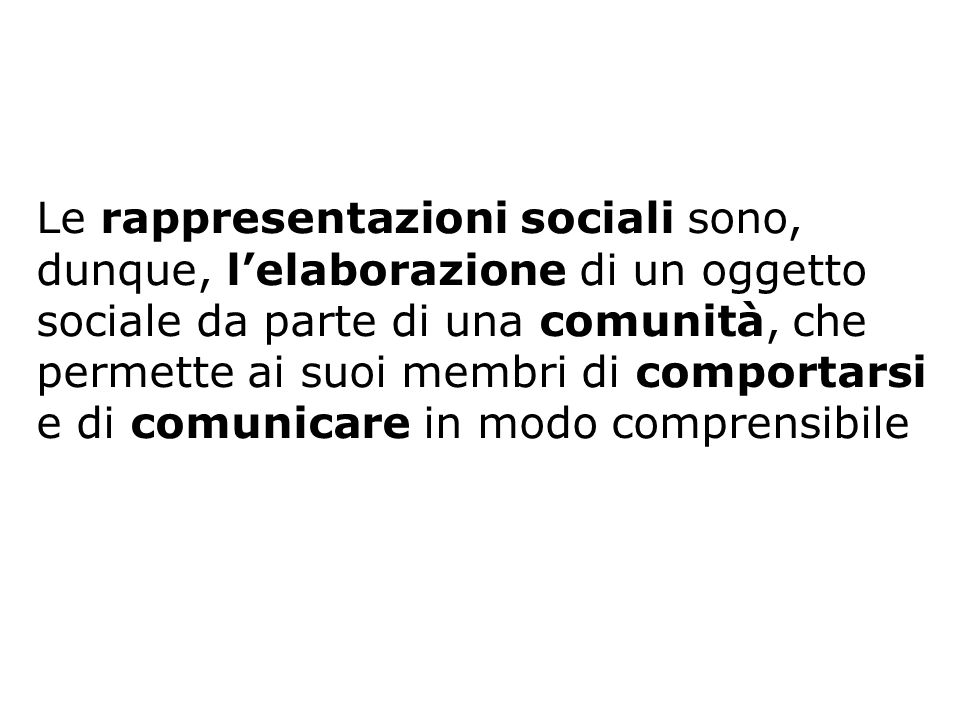 Le rappresentazioni sociali sono, dunque, lelaborazione di un oggetto sociale da parte di una comunità, che permette ai suoi membri di comportarsi e d