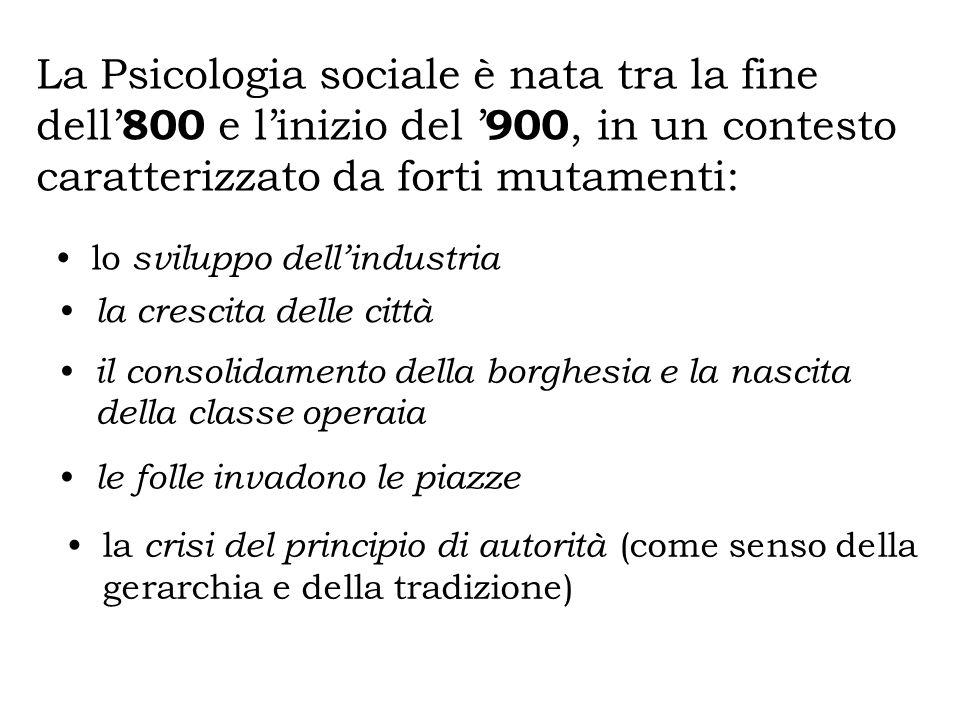 La Psicologia sociale è nata tra la fine dell 800 e linizio del 900, in un contesto caratterizzato da forti mutamenti: lo sviluppo dellindustria la cr