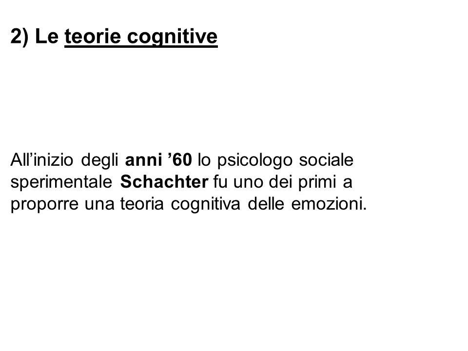 2) Le teorie cognitive Allinizio degli anni 60 lo psicologo sociale sperimentale Schachter fu uno dei primi a proporre una teoria cognitiva delle emoz