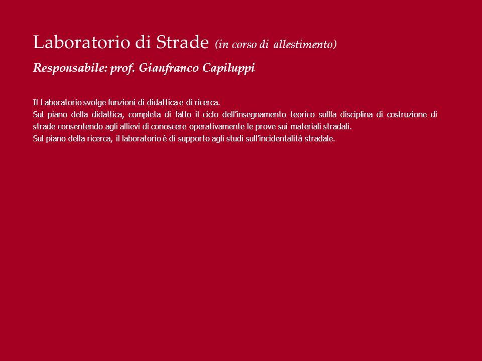 Laboratorio di Strade (in corso di allestimento) Responsabile: prof. Gianfranco Capiluppi Il Laboratorio svolge funzioni di didattica e di ricerca. Su