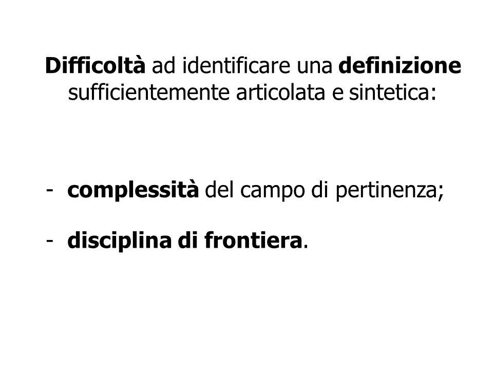 Difficoltà ad identificare una definizione sufficientemente articolata e sintetica: - complessità del campo di pertinenza; - disciplina di frontiera.