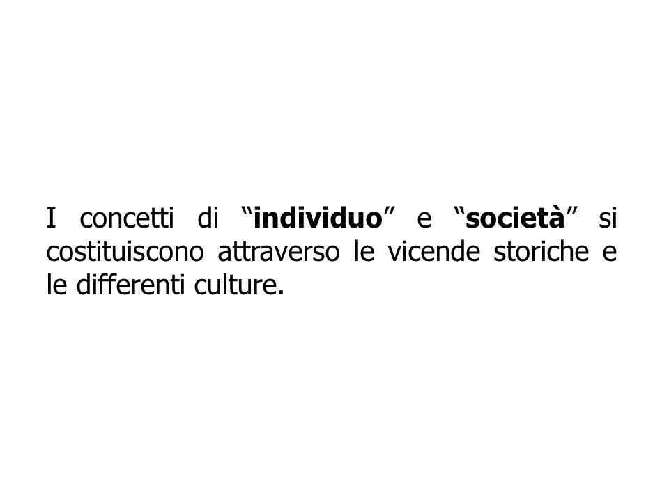 I concetti di individuo e società si costituiscono attraverso le vicende storiche e le differenti culture.