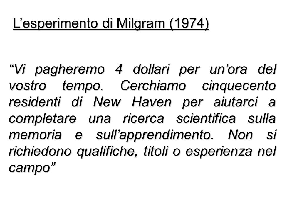 Lesperimento di Milgram (1974) Vi pagheremo 4 dollari per unora del vostro tempo. Cerchiamo cinquecento residenti di New Haven per aiutarci a completa