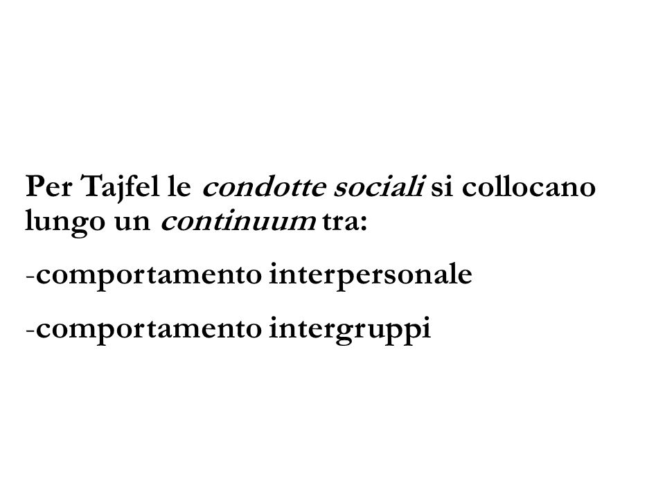 Per Tajfel le condotte sociali si collocano lungo un continuum tra: -comportamento interpersonale -comportamento intergruppi