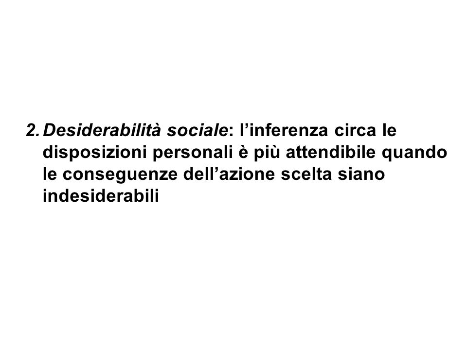 2.Desiderabilità sociale: linferenza circa le disposizioni personali è più attendibile quando le conseguenze dellazione scelta siano indesiderabili