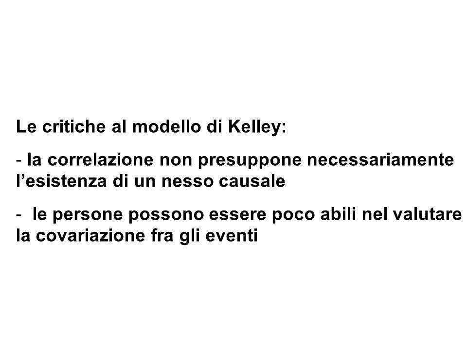 Le critiche al modello di Kelley: - la correlazione non presuppone necessariamente lesistenza di un nesso causale - le persone possono essere poco abi