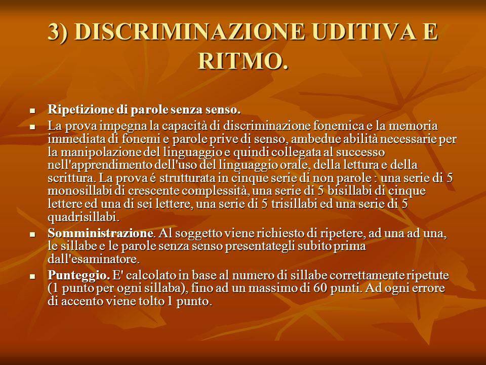 3) DISCRIMINAZIONE UDITIVA E RITMO. Ripetizione di parole senza senso. Ripetizione di parole senza senso. La prova impegna la capacità di discriminazi