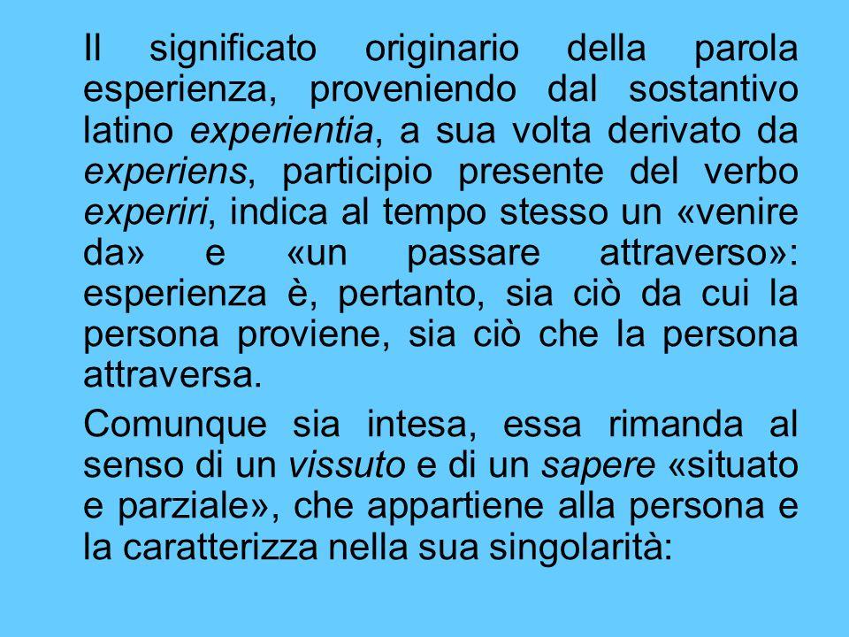 Il significato originario della parola esperienza, proveniendo dal sostantivo latino experientia, a sua volta derivato da experiens, participio presente del verbo experiri, indica al tempo stesso un «venire da» e «un passare attraverso»: esperienza è, pertanto, sia ciò da cui la persona proviene, sia ciò che la persona attraversa.