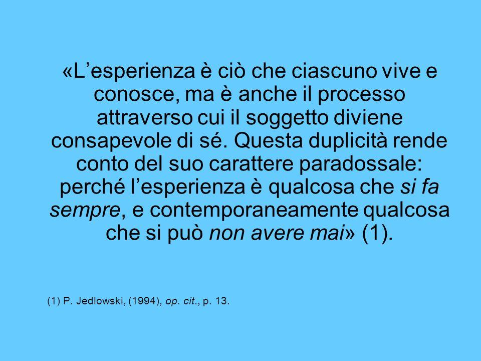 «Lesperienza è ciò che ciascuno vive e conosce, ma è anche il processo attraverso cui il soggetto diviene consapevole di sé.