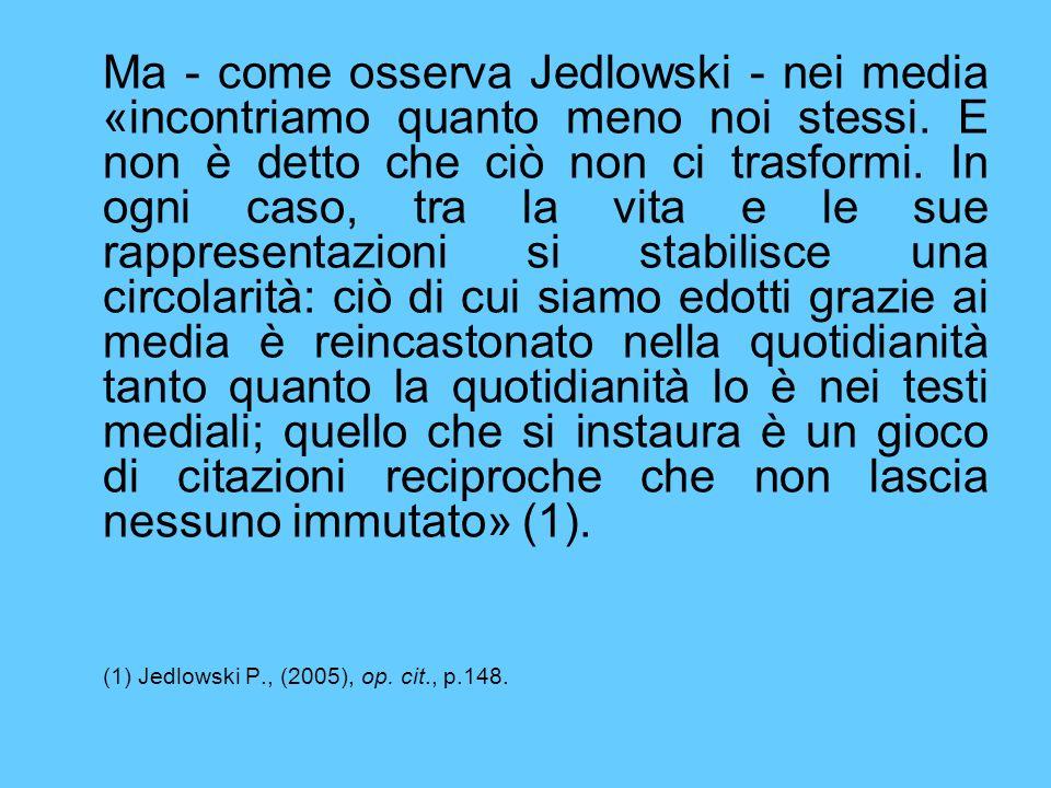 Ma - come osserva Jedlowski - nei media «incontriamo quanto meno noi stessi.