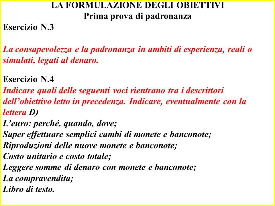 LA FORMULAZIONE DEGLI OBIETTIVI Prima prova di padronanza Esercizio N.3 La consapevolezza e la padronanza in ambiti di esperienza, reali o simulati, legati al denaro.