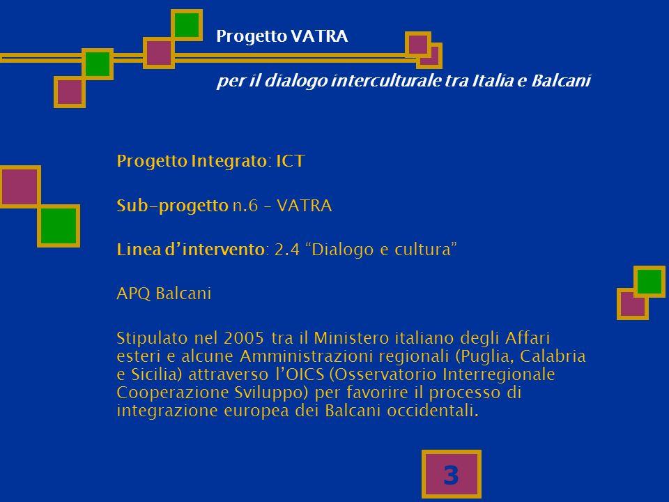3 Progetto Integrato: ICT Sub-progetto n.6 – VATRA Linea dintervento: 2.4 Dialogo e cultura APQ Balcani Stipulato nel 2005 tra il Ministero italiano d