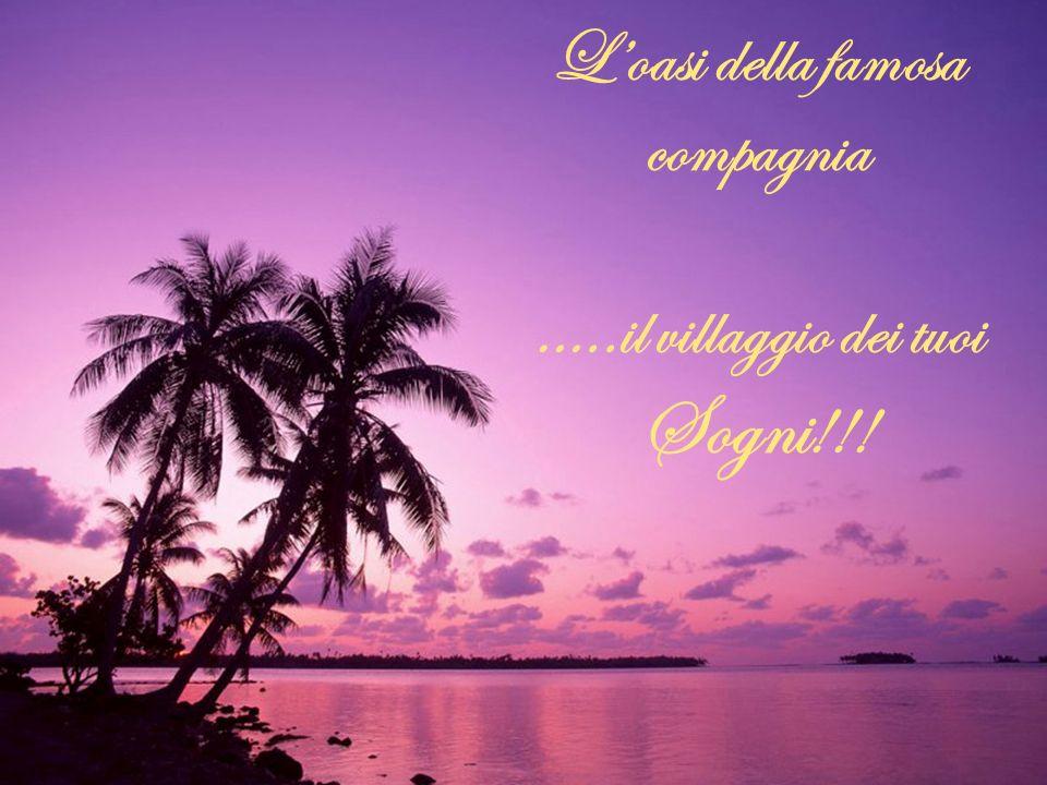 Loasi della famosa compagnia …..il villaggio dei tuoi Sogni !!!