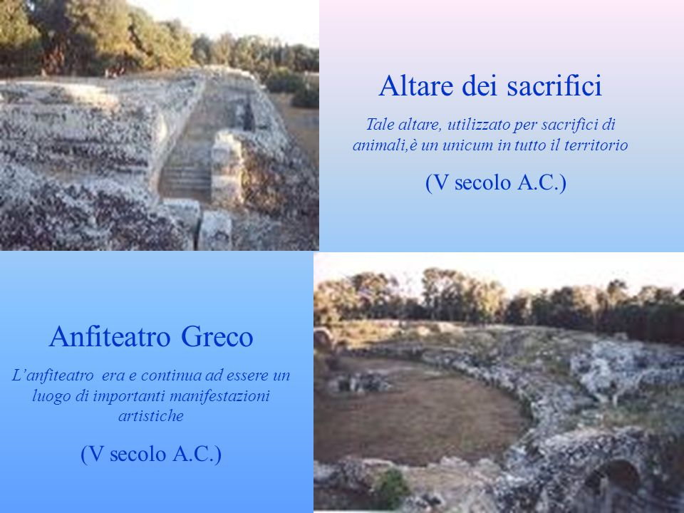 Altare dei sacrifici Tale altare, utilizzato per sacrifici di animali,è un unicum in tutto il territorio (V secolo A.C.) Anfiteatro Greco Lanfiteatro era e continua ad essere un luogo di importanti manifestazioni artistiche (V secolo A.C.)