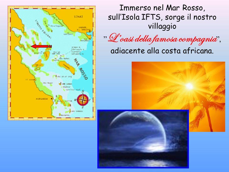 Immerso nel Mar Rosso, sullIsola IFTS, sorge il nostro villaggio L oasi della famosa compagnia, adiacente alla costa africana.