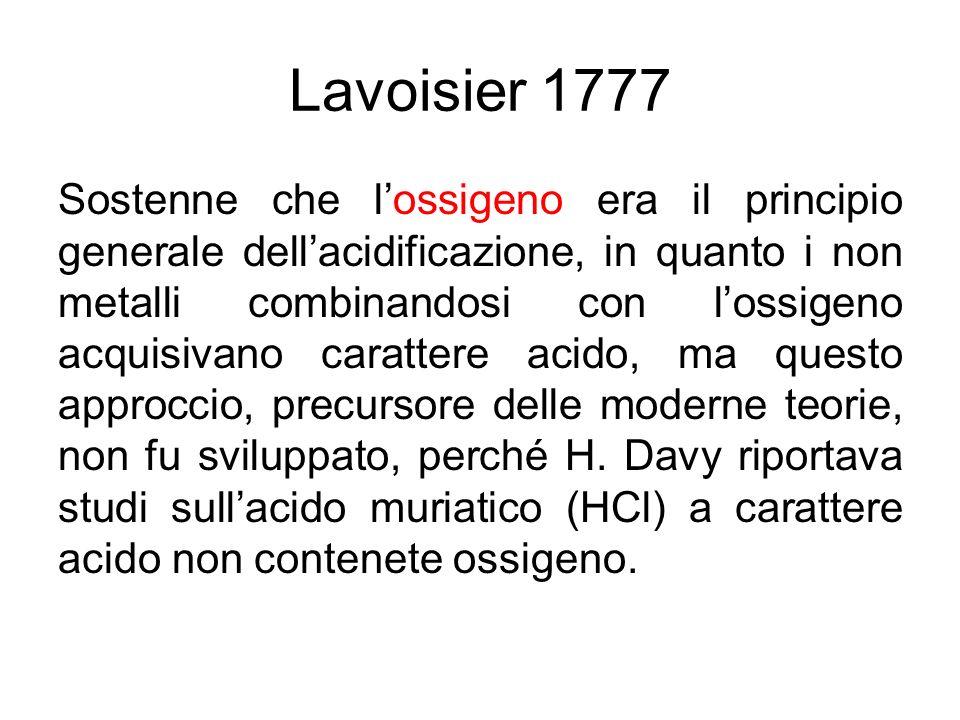 Lavoisier 1777 Sostenne che lossigeno era il principio generale dellacidificazione, in quanto i non metalli combinandosi con lossigeno acquisivano car