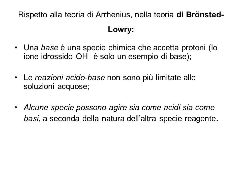 Rispetto alla teoria di Arrhenius, nella teoria di Brönsted- Lowry: Una base è una specie chimica che accetta protoni (lo ione idrossido OH - è solo u
