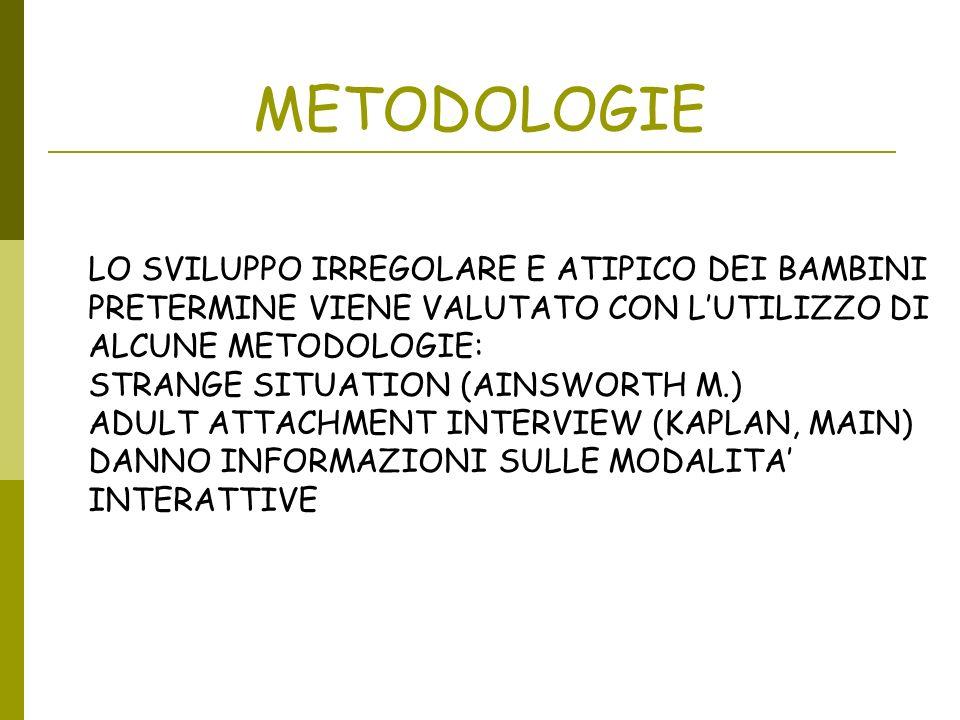 METODOLOGIE LO SVILUPPO IRREGOLARE E ATIPICO DEI BAMBINI PRETERMINE VIENE VALUTATO CON LUTILIZZO DI ALCUNE METODOLOGIE: STRANGE SITUATION (AINSWORTH M