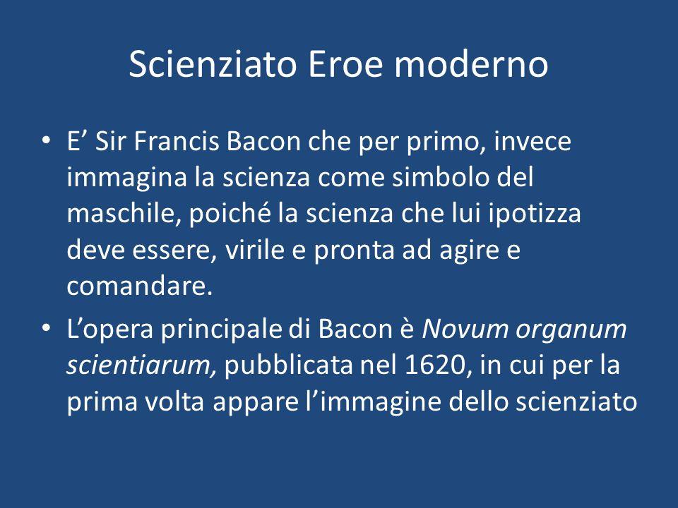 Scienziato Eroe moderno E Sir Francis Bacon che per primo, invece immagina la scienza come simbolo del maschile, poiché la scienza che lui ipotizza deve essere, virile e pronta ad agire e comandare.