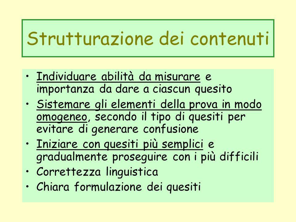 Strutturazione dei contenuti Individuare abilità da misurare e importanza da dare a ciascun quesito Sistemare gli elementi della prova in modo omogene