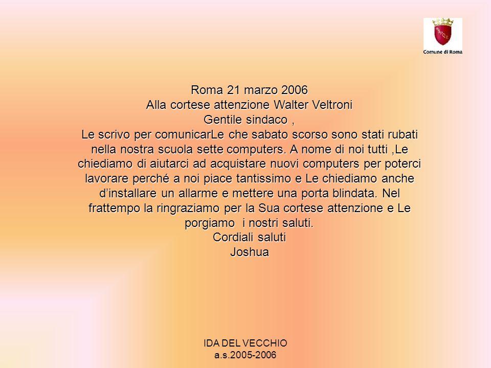 IDA DEL VECCHIO a.s.2005-2006 Roma 21 marzo 2006 Alla cortese attenzione Walter Veltroni Gentile sindaco, Le scrivo per comunicarLe che sabato scorso sono stati rubati nella nostra scuola sette computers.