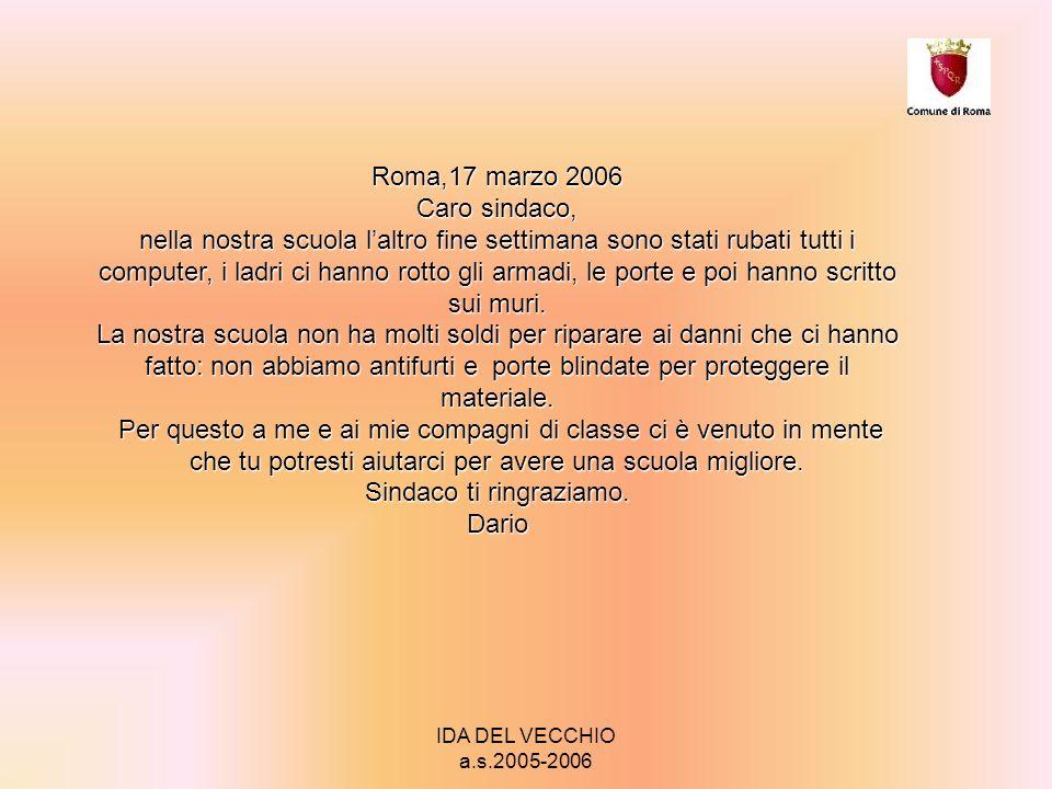 IDA DEL VECCHIO a.s.2005-2006 Roma,17 marzo 2006 Caro sindaco, nella nostra scuola laltro fine settimana sono stati rubati tutti i computer, i ladri ci hanno rotto gli armadi, le porte e poi hanno scritto sui muri.