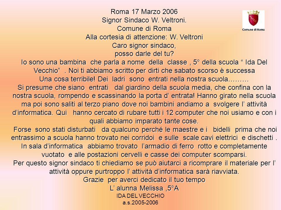 IDA DEL VECCHIO a.s.2005-2006 Roma 21 marzo 2006 Alla cortese attenzione Walter Veltroni Alla cortese attenzione Walter Veltroni Gentile Sindaco, sono un bambino che frequenta la 5°B elementare della scuola Ida del Vecchio di Tor Bella Monaca.