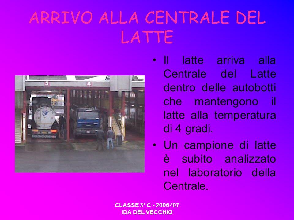 CLASSE 3° C - 2006-07 IDA DEL VECCHIO ARRIVO ALLA CENTRALE DEL LATTE Il latte arriva alla Centrale del Latte dentro delle autobotti che mantengono il latte alla temperatura di 4 gradi.