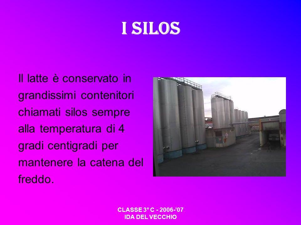 CLASSE 3° C - 2006-07 IDA DEL VECCHIO I silos Il latte è conservato in grandissimi contenitori chiamati silos sempre alla temperatura di 4 gradi centigradi per mantenere la catena del freddo.
