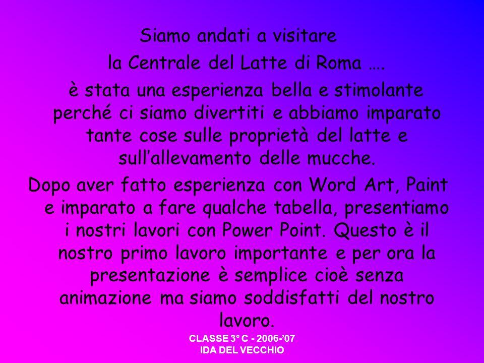 CLASSE 3° C - 2006-07 IDA DEL VECCHIO Siamo andati a visitare la Centrale del Latte di Roma ….