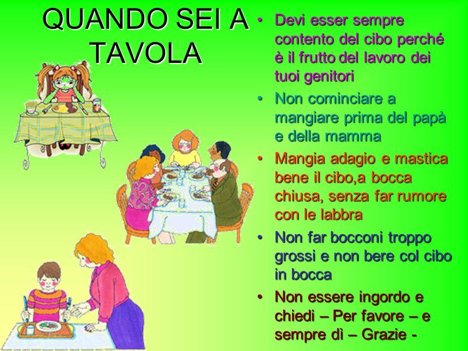 QUANDO SEI A TAVOLA Devi esser sempre contento del cibo perché è il frutto del lavoro dei tuoi genitori Non cominciare a mangiare prima del papà e del
