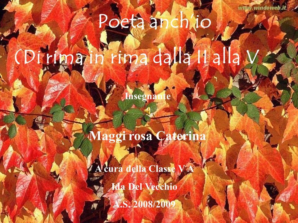 Poeta anchio (Di rima in rima dalla II alla V Insegnante Maggi rosa Caterina A cura della Classe V A Ida Del Vecchio A.S. 2008/2009