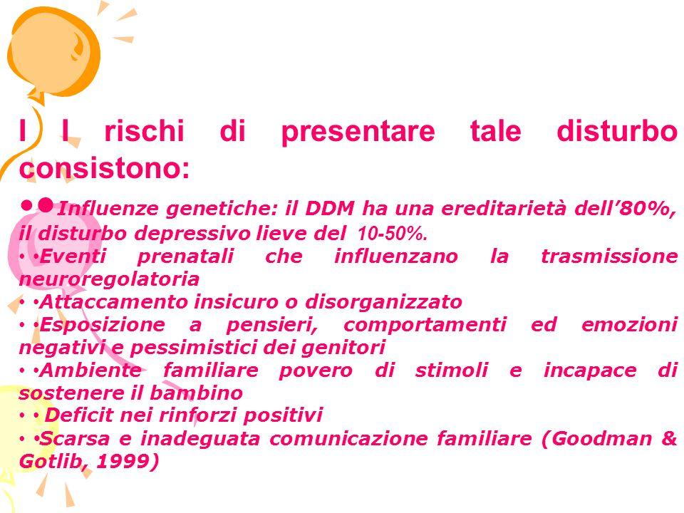 I I rischi di presentare tale disturbo consistono: Influenze genetiche: il DDM ha una ereditarietà dell80%, il disturbo depressivo lieve del 10-50%.