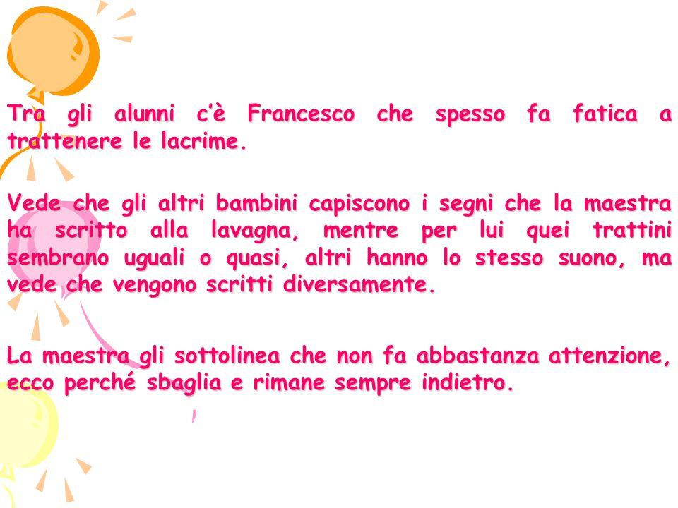 Tra gli alunni cè Francesco che spesso fa fatica a trattenere le lacrime.