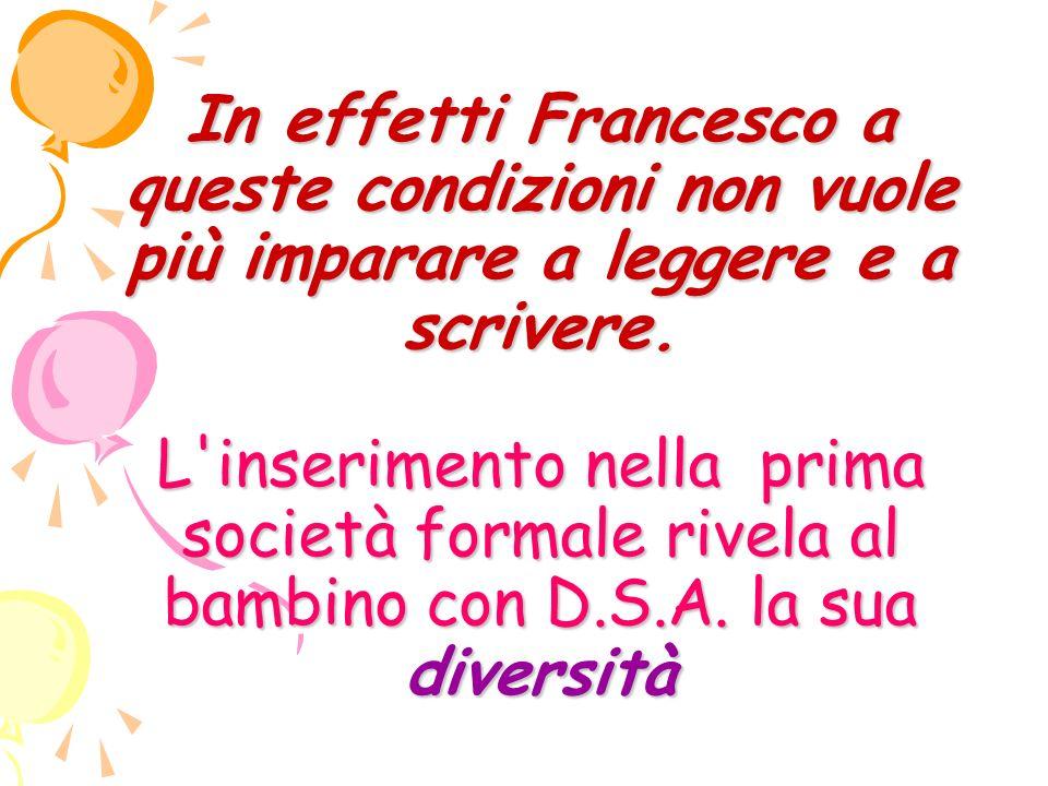 In effetti Francesco a queste condizioni non vuole più imparare a leggere e a scrivere.