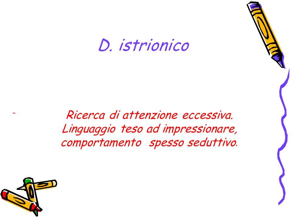 D. istrionico - Ricerca di attenzione eccessiva. Linguaggio teso ad impressionare, comportamento spesso seduttivo.