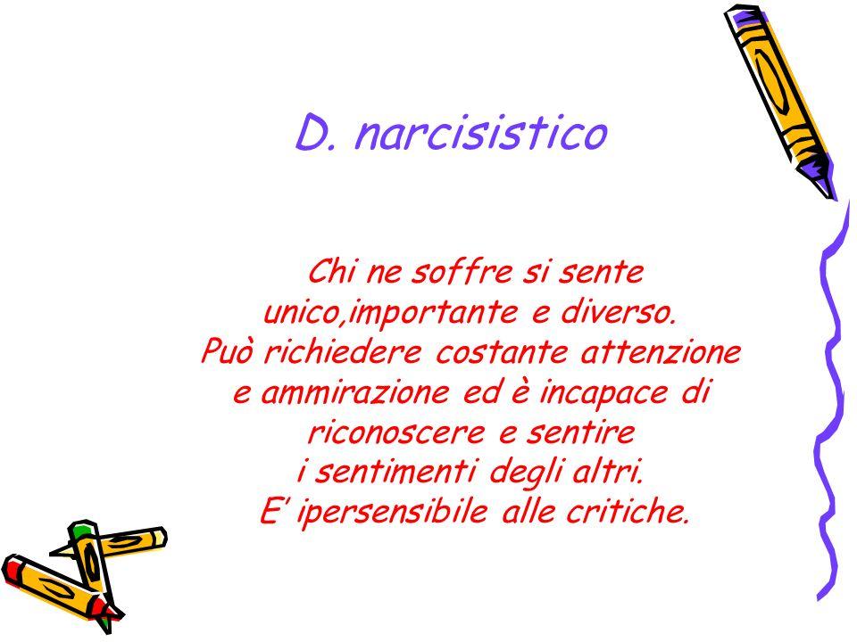 D. narcisistico Chi ne soffre si sente unico,importante e diverso. Può richiedere costante attenzione e ammirazione ed è incapace di riconoscere e sen